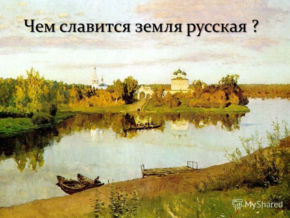 Чем славится земля русская ?