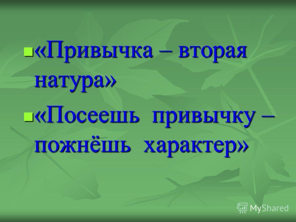 «Привычка – вторая натура» «Привычка – вторая натура» «Посеешь привычку – пожнёшь характер» «Посеешь привычку – пожнёшь характер»