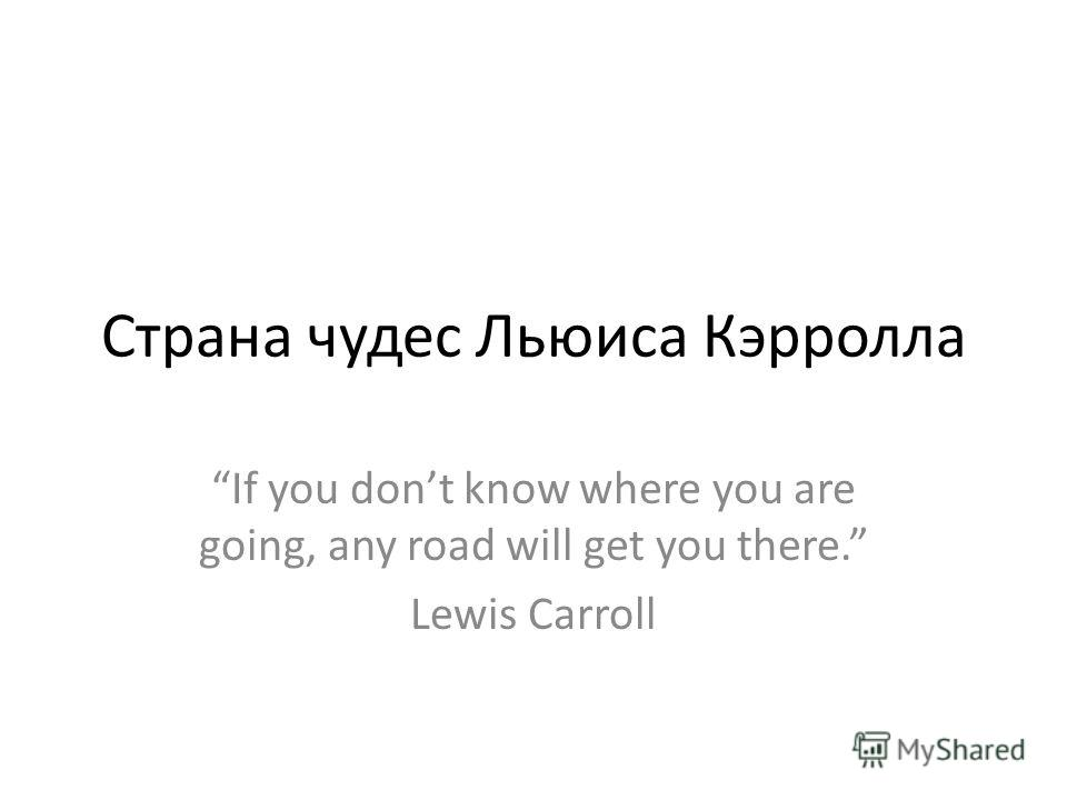 Страна чудес Льюиса Кэрролла If you dont know where you are going, any road will get you there. Lewis Carroll