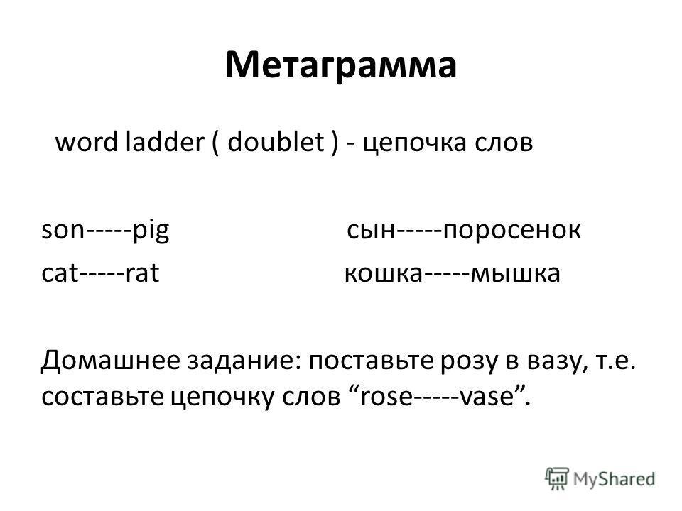 Метаграмма word ladder ( doublet ) - цепочка слов son-----pig сын-----поросенок cat-----rat кошка-----мышка Домашнее задание: поставьте розу в вазу, т.е. составьте цепочку слов rose-----vase.