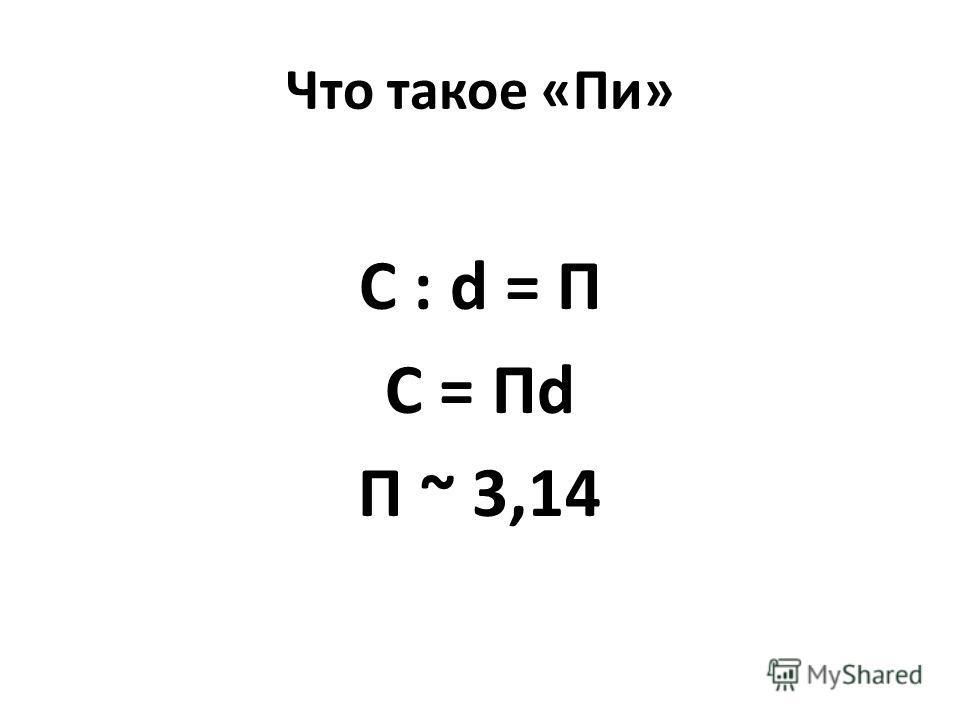 Что такое «Пи» C : d = П C = Пd П ~ 3,14