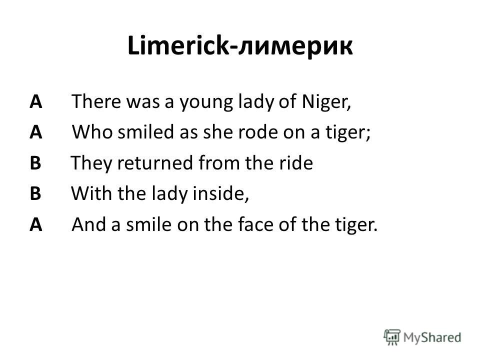 Limerick-лимерик A There was a young lady of Niger, A Who smiled as she rode on a tiger; B They returned from the ride B With the lady inside, A And a smile on the face of the tiger.