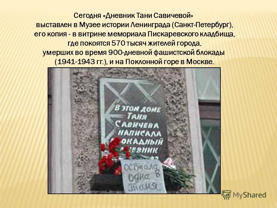 Сегодня «Дневник Тани Савичевой» выставлен в Музее истории Ленинграда (Санкт-Петербург), его копия - в витрине мемориала Пискаревского кладбища, где покоятся 570 тысяч жителей города, умерших во время 900-дневной фашистской блокады (1941-1943 гг.), и