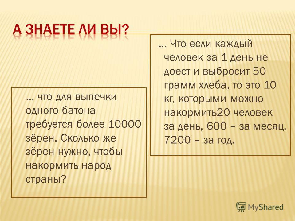 … что для выпечки одного батона требуется более 10000 зёрен. Сколько же зёрен нужно, чтобы накормить народ страны? … Что если каждый человек за 1 день не доест и выбросит 50 грамм хлеба, то это 10 кг, которыми можно накормить20 человек за день, 600 –