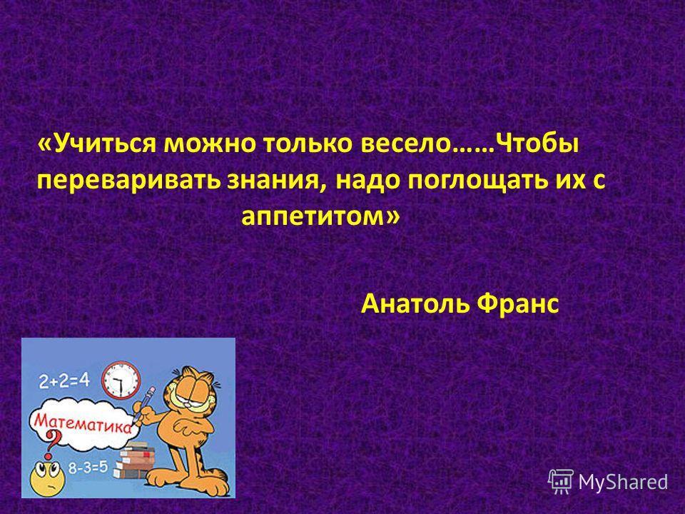 «Учиться можно только весело……Чтобы переваривать знания, надо поглощать их с аппетитом» Анатоль Франс