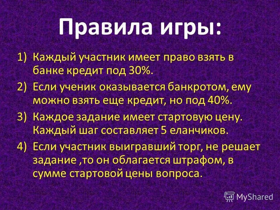Правила игры: 1)Каждый участник имеет право взять в банке кредит под 30%. 2)Если ученик оказывается банкротом, ему можно взять еще кредит, но под 40%. 3)Каждое задание имеет стартовую цену. Каждый шаг составляет 5 еланчиков. 4) Если участник выигравш