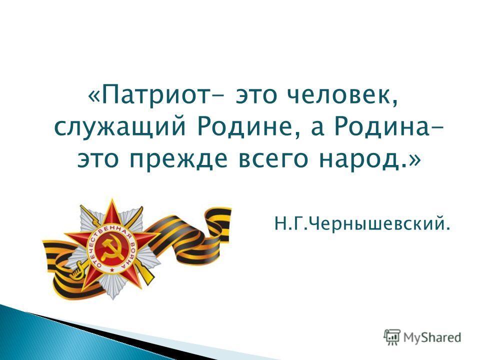 «Патриот- это человек, служащий Родине, а Родина- это прежде всего народ.» Н.Г.Чернышевский.
