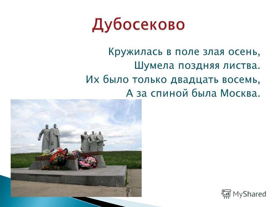 Кружилась в поле злая осень, Шумела поздняя листва. Их было только двадцать восемь, А за спиной была Москва.