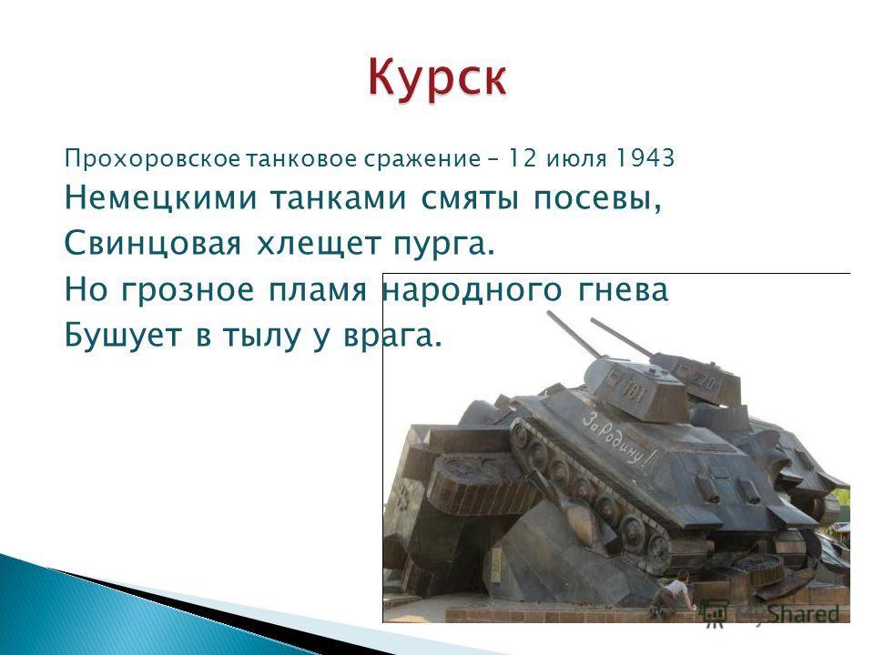 Прохоровское танковое сражение – 12 июля 1943 Немецкими танками смяты посевы, Свинцовая хлещет пурга. Но грозное пламя народного гнева Бушует в тылу у врага.