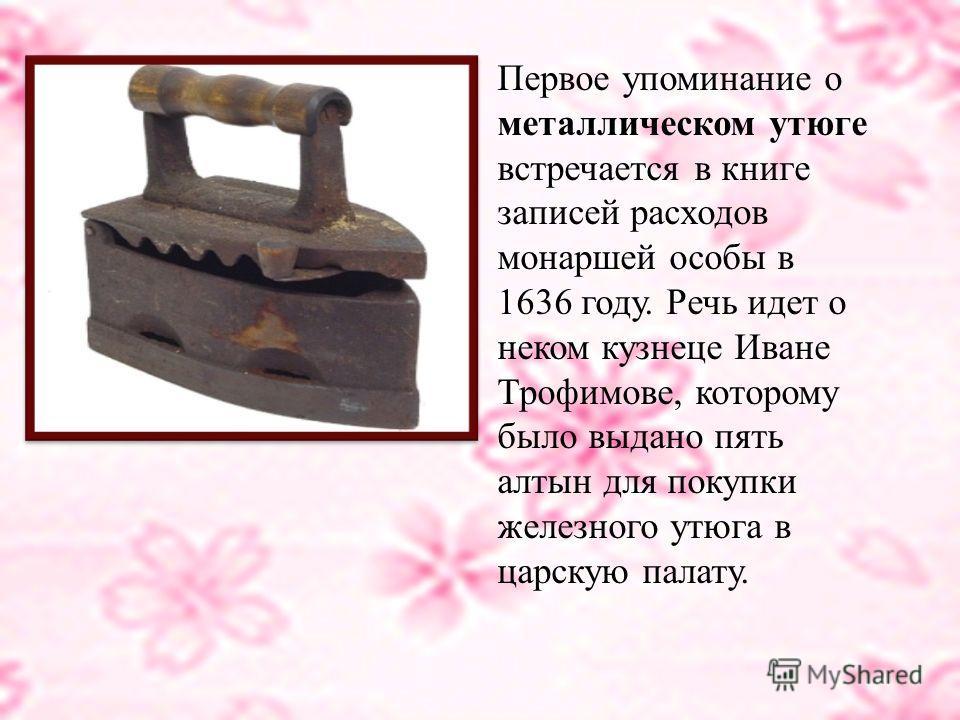 Самый первый и самый примитивный утюг представляет собой кусок металла с плоской подошвой, литой железной ручкой и даже заостренным носиком. Как раз такие утюги были найдены в Китае и датированы двумя с лишним тысячами лет.