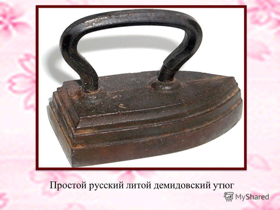 В XVIII веке в России утюги изготавливались в основном на Демидовских заводах. Тогда же были придуманы утюги со сменным вкладышем, который раскаляли, выхватывали из огня специальным прутом и вставляли внутрь полого корпуса. Цельнолитой утюг выпускалс
