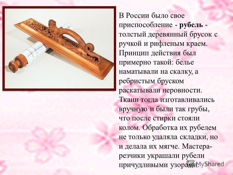 На Руси довольно долго использовали глажку при помощи двух инструментов: небольшой палки с ровным круглым сечением, называвшейся «вальком», «качалкой» или просто «скалкой», и рифленой доски, имевшей множество названий «рубель», «ребрак», «пральник».