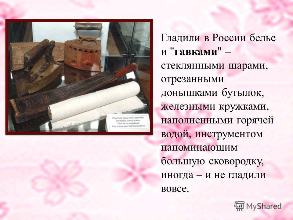 В России было свое приспособление - рубель - толстый деревянный брусок с ручкой и рифленым краем. Принцип действия был примерно такой: белье наматывали на скалку, а ребристым бруском раскатывали неровности. Ткани тогда изготавливались вручную и были