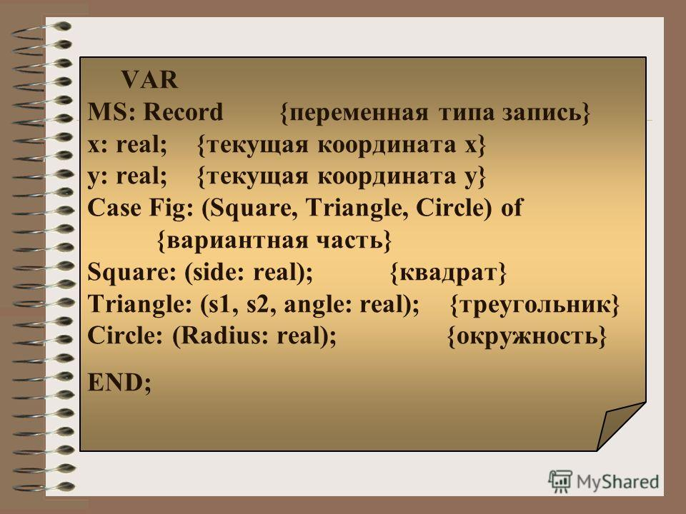 VAR MS: Record {переменная типа запись} x: real; {текущая координата x} y: real; {текущая координата y} Case Fig: (Square, Triangle, Circle) of {вариантная часть} Square: (side: real); {квадрат} Triangle: (s1, s2, angle: real); {треугольник} Circle: