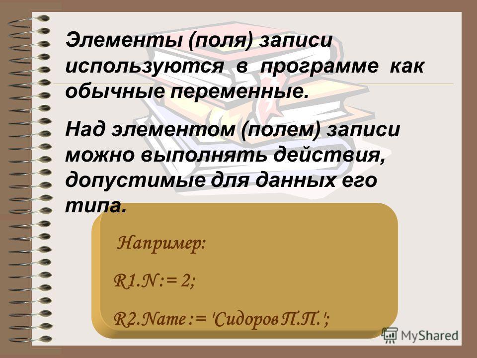 Элементы (поля) записи используются в программе как обычные переменные. Над элементом (полем) записи можно выполнять действия, допустимые для данных его типа. Например: R1.N := 2; R2.Name := 'Сидоров П.П.';