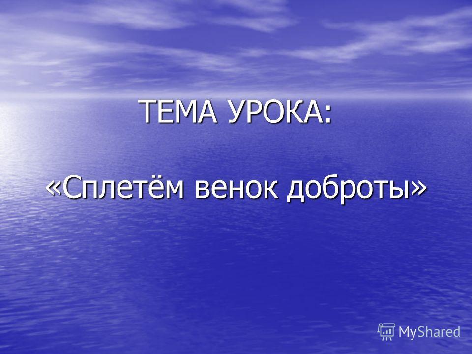 ТЕМА УРОКА: «Сплетём венок доброты»