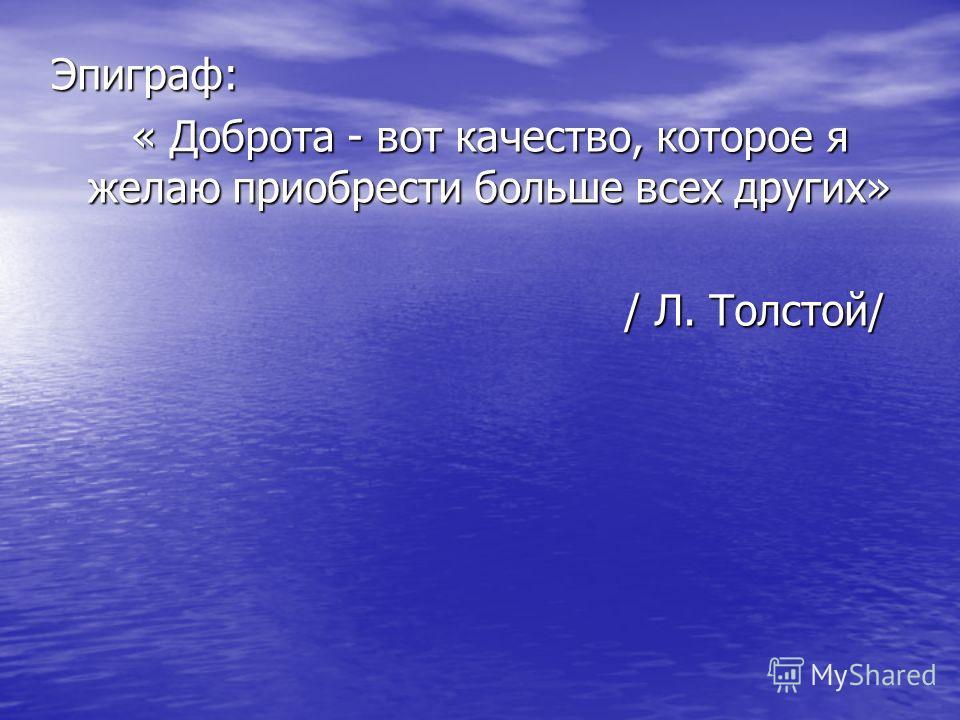 Эпиграф: « Доброта - вот качество, которое я желаю приобрести больше всех других» « Доброта - вот качество, которое я желаю приобрести больше всех других» / Л. Толстой/ / Л. Толстой/