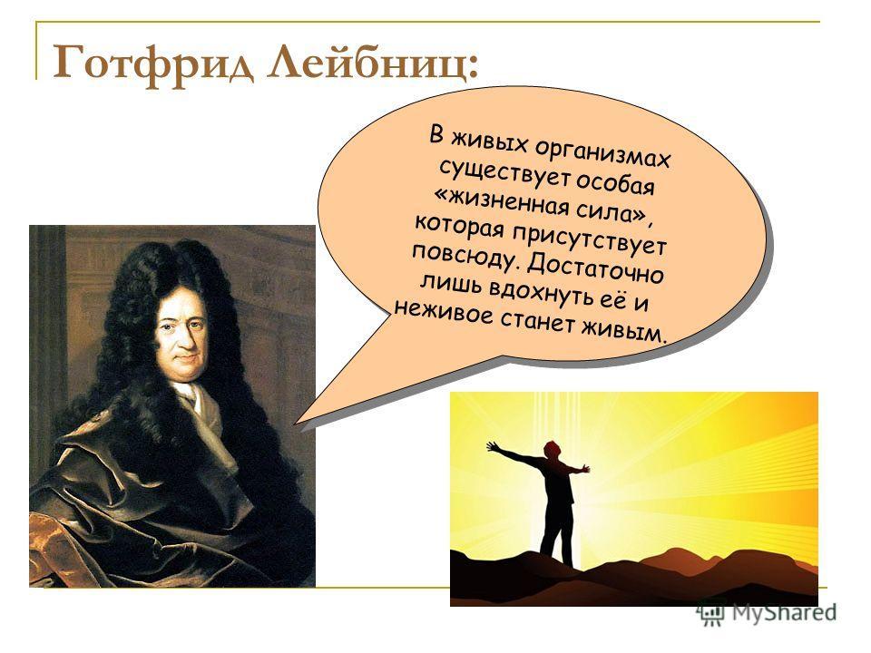 Готфрид Лейбниц: В живых организмах существует особая «жизненная сила», которая присутствует повсюду. Достаточно лишь вдохнуть её и неживое станет живым.