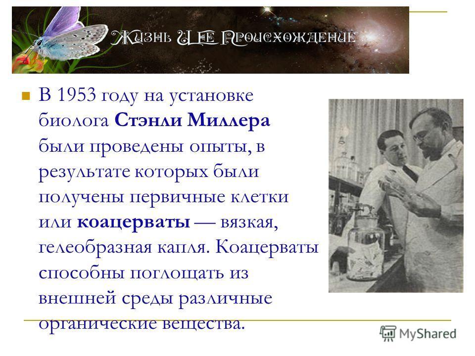 В 1953 году на установке биолога Стэнли Миллера были проведены опыты, в результате которых были получены первичные клетки или коацерваты вязкая, гелеобразная капля. Коацерваты способны поглощать из внешней среды различные органические вещества.