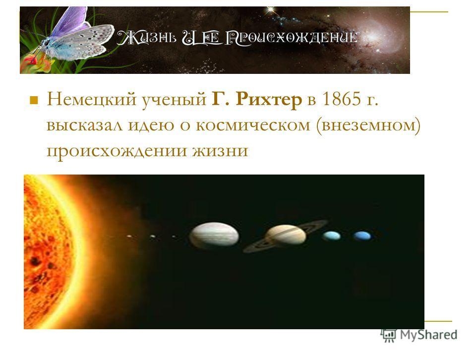 Немецкий ученый Г. Рихтер в 1865 г. высказал идею о космическом (внеземном) происхождении жизни