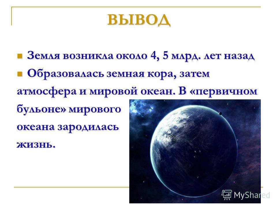 Земля возникла около 4, 5 млрд. лет назад Земля возникла около 4, 5 млрд. лет назад Образовалась земная кора, затем Образовалась земная кора, затем атмосфера и мировой океан. В «первичном бульоне» мирового океана зародилась жизнь. ВЫВОД