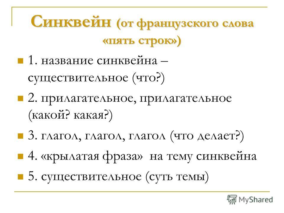 Синквейн (от французского слова «пять строк») 1. название синквейна – существительное (что?) 2. прилагательное, прилагательное (какой? какая?) 3. глагол, глагол, глагол (что делает?) 4. «крылатая фраза» на тему синквейна 5. существительное (суть темы