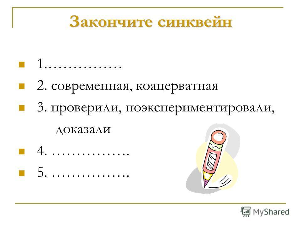 Закончите синквейн 1.…………… 2. современная, коацерватная 3. проверили, поэкспериментировали, доказали 4. ……………. 5. …………….