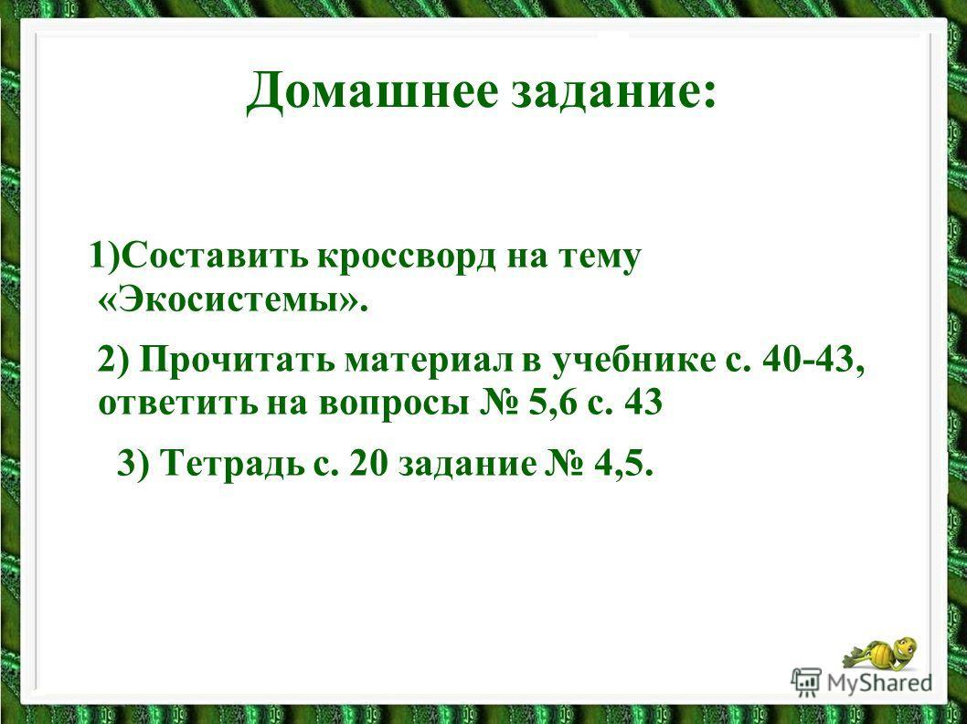 Домашнее задание: 1)Составить кроссворд на тему «Экосистемы». 2) Прочитать материал в учебнике с. 40-43, ответить на вопросы 5,6 с. 43 3) Тетрадь с. 20 задание 4,5.