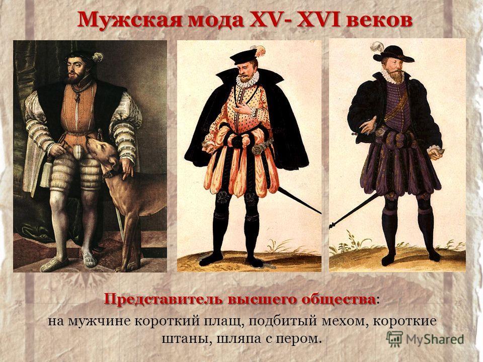Представитель высшего общества Представитель высшего общества: на мужчине короткий плащ, подбитый мехом, короткие штаны, шляпа с пером. Мужская мода XV- XVI веков