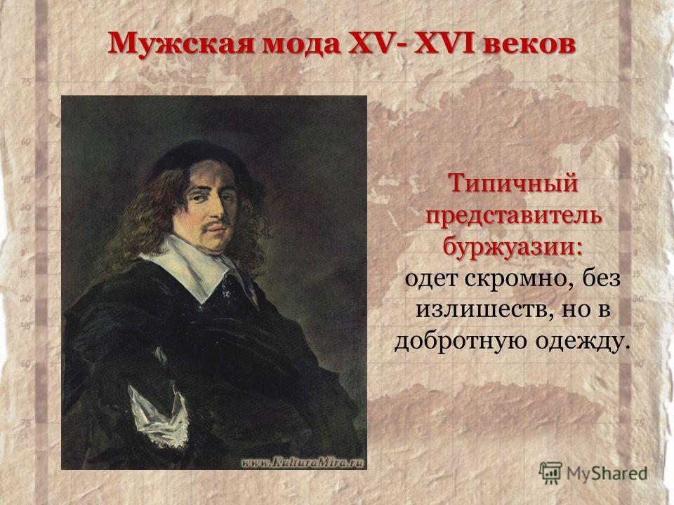 Типичный представитель буржуазии: Типичный представитель буржуазии: одет скромно, без излишеств, но в добротную одежду. Мужская мода XV- XVI веков