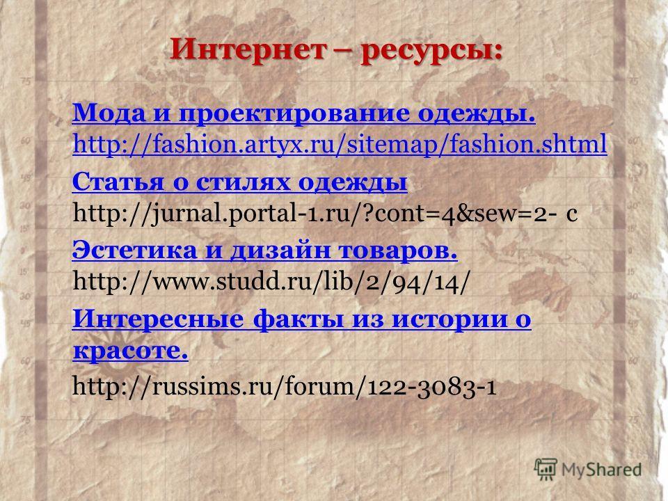 Мода и проектирование одежды. http://fashion.artyx.ru/sitemap/fashion.shtml Статья о стилях одежды Статья о стилях одежды http://jurnal.portal-1.ru/?cont=4&sew=2- с Эстетика и дизайн товаров. Эстетика и дизайн товаров. http://www.studd.ru/lib/2/94/14