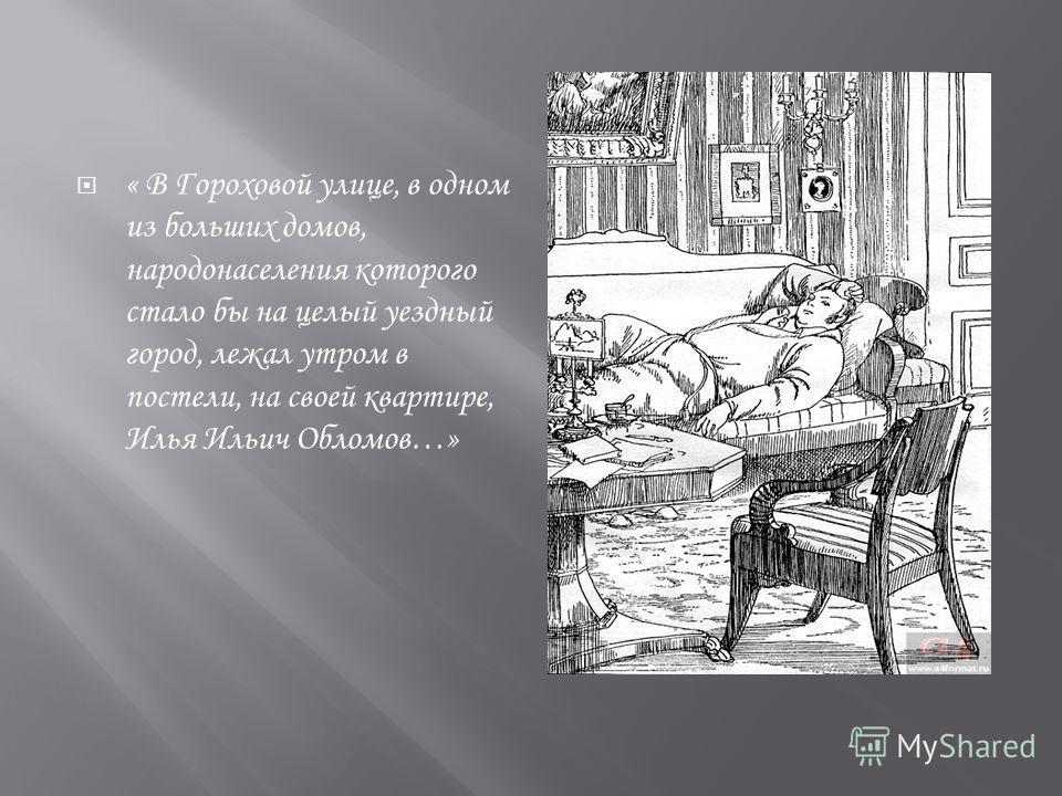 « В Гороховой улице, в одном из больших домов, народонаселения которого стало бы на целый уездный город, лежал утром в постели, на своей квартире, Илья Ильич Обломов…»