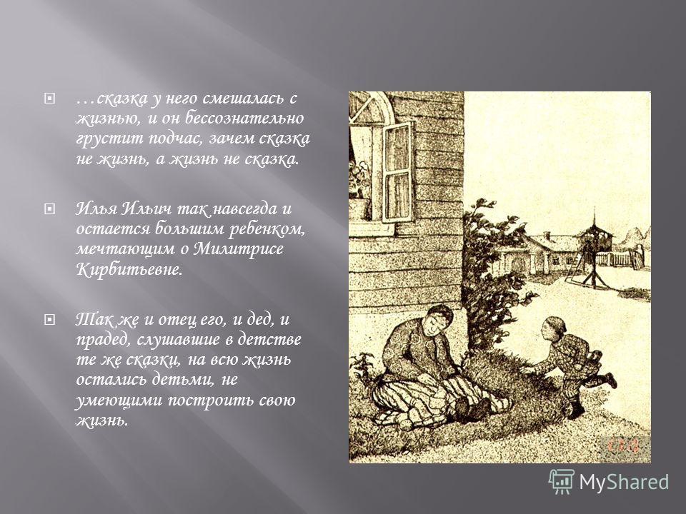 …сказка у него смешалась с жизнью, и он бессознательно грустит подчас, зачем сказка не жизнь, а жизнь не сказка. Илья Ильич так навсегда и остается большим ребенком, мечтающим о Милитрисе Кирбитьевне. Так же и отец его, и дед, и прадед, слушавшие в д