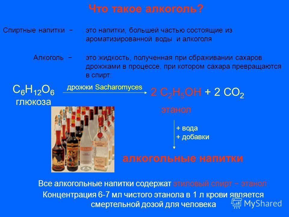 Что такое алкоголь? Спиртные напитки это напитки, большей частью состоящие из ароматизированной воды и алкоголя Алкоголь это жидкость, полученная при сбраживании сахаров дрожжами в процессе, при котором сахара превращаются в спирт: С 6 H 12 О 6 глюко