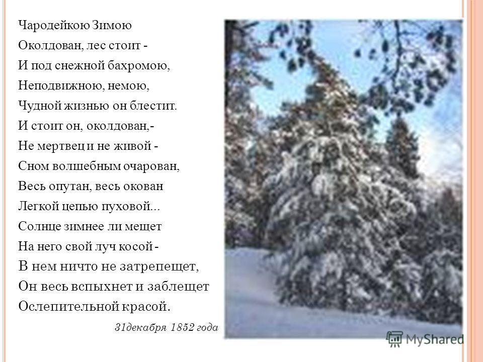 Чародейкою Зимою Околдован, лес стоит - И под снежной бахромою, Неподвижною, немою, Чудной жизнью он блестит. И стоит он, околдован,- Не мертвец и не живой - Сном волшебным очарован, Весь опутан, весь окован Легкой цепью пуховой... Солнце зимнее ли м