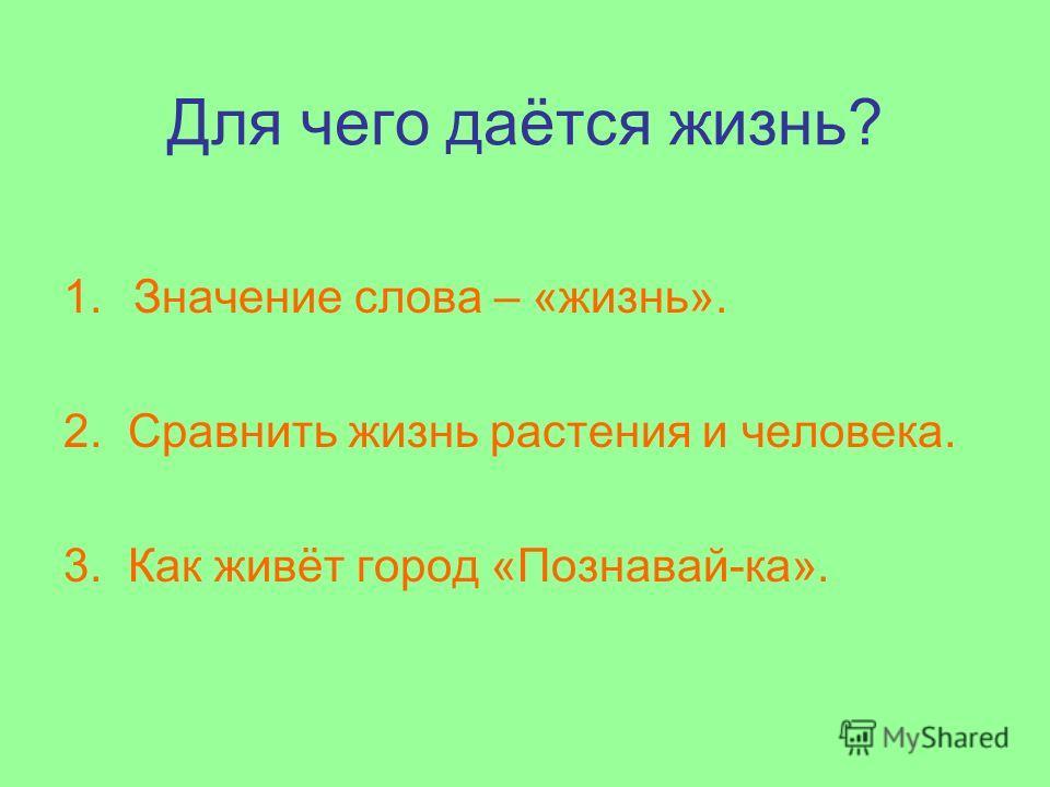 Для чего даётся жизнь? 1.Значение слова – «жизнь». 2. Сравнить жизнь растения и человека. 3. Как живёт город «Познавай-ка».