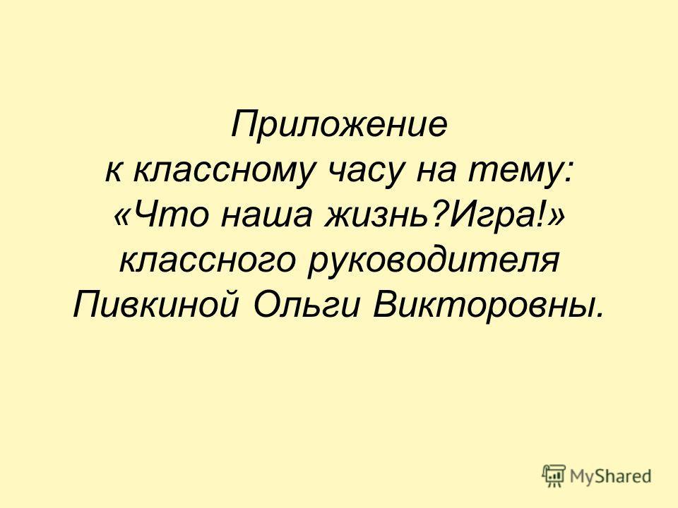 Приложение к классному часу на тему: «Что наша жизнь?Игра!» классного руководителя Пивкиной Ольги Викторовны.