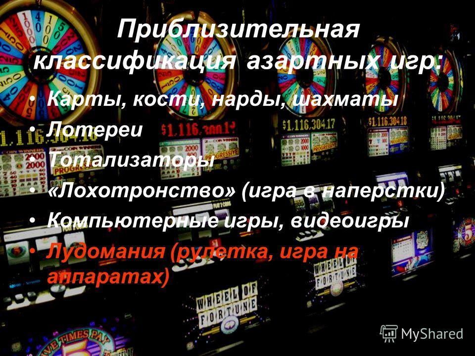 Приблизительная классификация азартных игр: Карты, кости, нарды, шахматы Лотереи Тотализаторы «Лохотронство» (игра в наперстки) Компьютерные игры, видеоигры Лудомания (рулетка, игра на аппаратах)