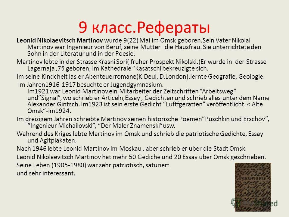 9 класс.Рефераты Leonid Nikolaevitsch Martinov wurde 9(22) Mai im Omsk geboren.Sein Vater Nikolai Martinov war Ingenieur von Beruf, seine Mutter –die Hausfrau. Sie unterrichtete den Sohn in der Literatur und in der Poesie. Martinov lebte in der Stras