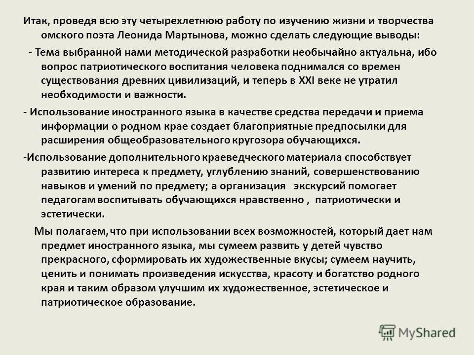 Итак, проведя всю эту четырехлетнюю работу по изучению жизни и творчества омского поэта Леонида Мартынова, можно сделать следующие выводы: - Тема выбранной нами методической разработки необычайно актуальна, ибо вопрос патриотического воспитания челов