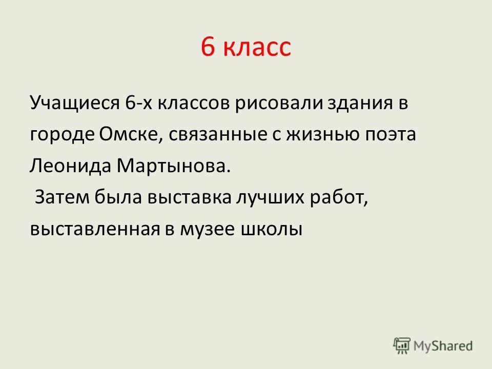 6 класс Учащиеся 6-х классов рисовали здания в городе Омске, связанные с жизнью поэта Леонида Мартынова. Затем была выставка лучших работ, выставленная в музее школы