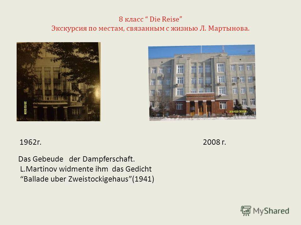 8 класс Die Reise Экскурсия по местам, связанным с жизнью Л. Мартынова. 1962г. 2008 г. Das Gebeude der Dampferschaft. L.Martinov widmente ihm das Gedicht Ballade uber Zweistockigehaus(1941)