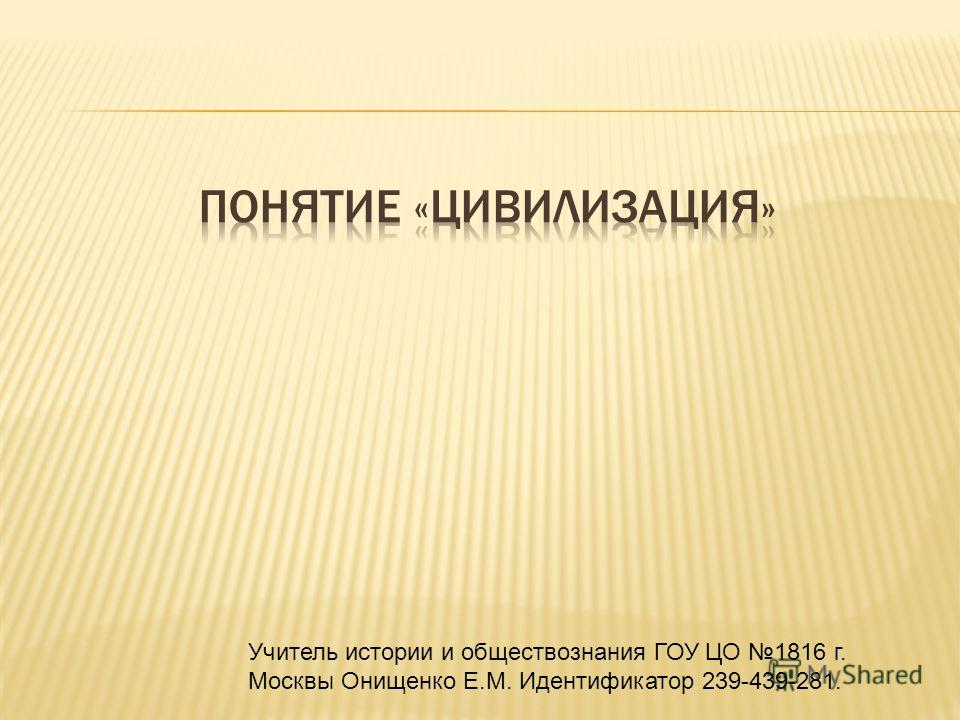 Учитель истории и обществознания ГОУ ЦО 1816 г. Москвы Онищенко Е.М. Идентификатор 239-439-281.