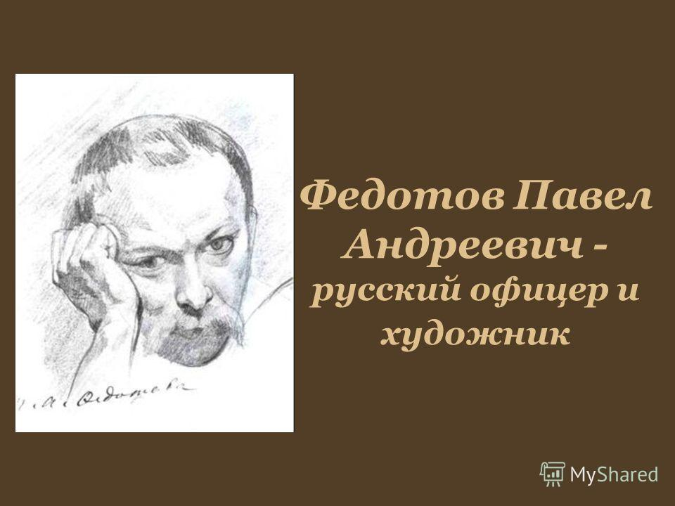 Федотов Павел Андреевич - русский офицер и художник