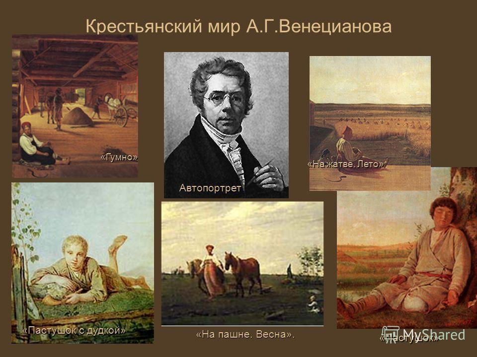 Крестьянский мир А.Г.ВенециановаАвтопортрет «На пашне. Весна». «Пастушок с дудкой» «Пастушок» «На жатве. Лето» «Гумно»