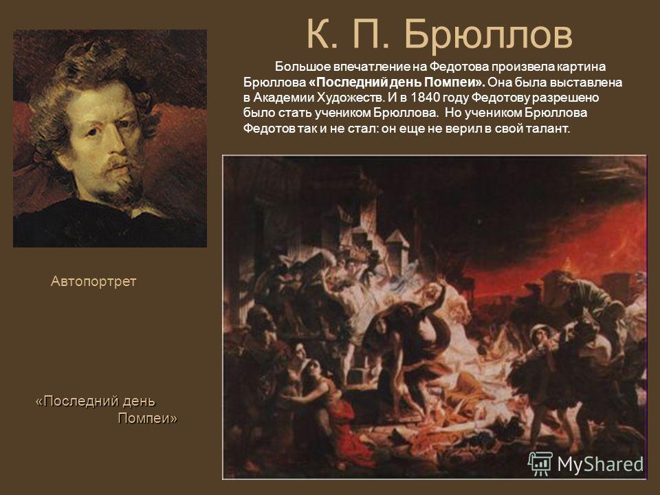 К. П. Брюллов Автопортрет Большое впечатление на Федотова произвела картина Брюллова «Последний день Помпеи». Она была выставлена в Академии Художеств. И в 1840 году Федотову разрешено было стать учеником Брюллова. Но учеником Брюллова Федотов так и