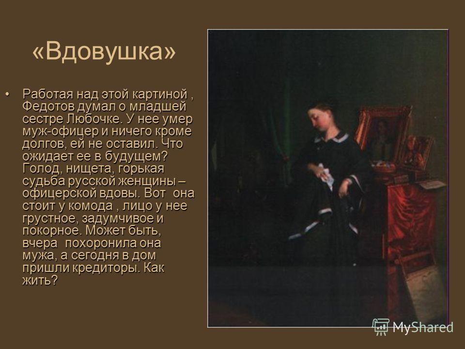 «Вдовушка» Работая над этой картиной, Федотов думал о младшей сестре Любочке. У нее умер муж-офицер и ничего кроме долгов, ей не оставил. Что ожидает ее в будущем? Голод, нищета, горькая судьба русской женщины – офицерской вдовы. Вот она стоит у комо