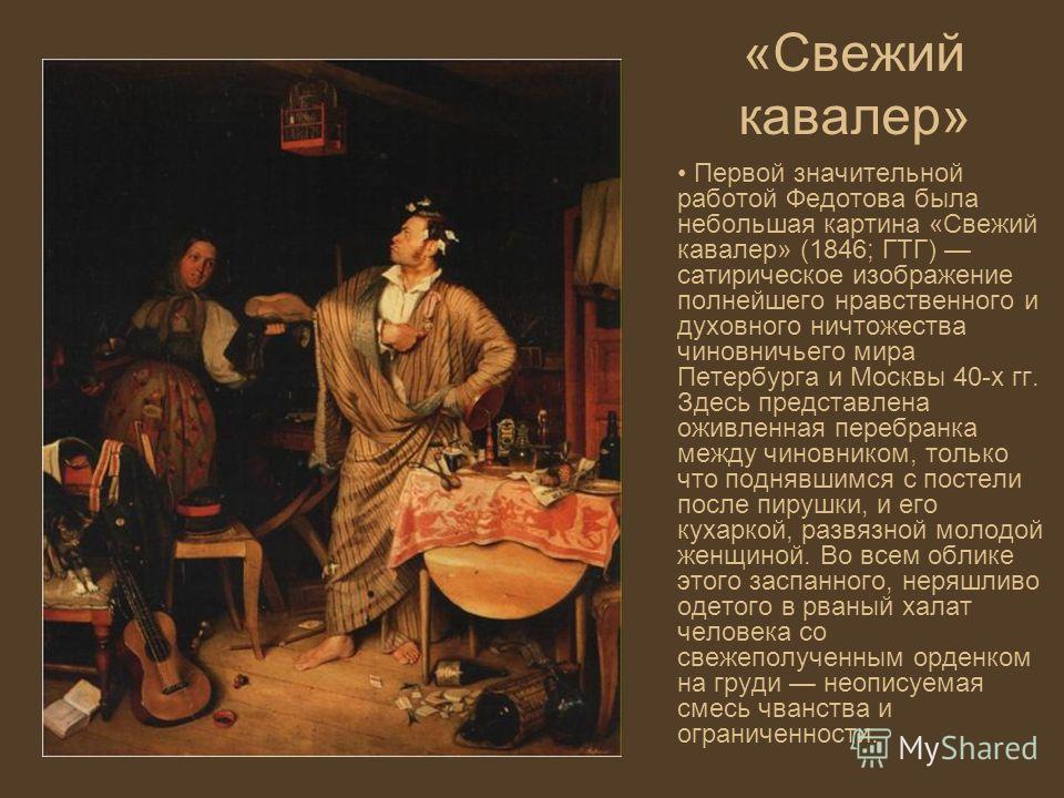 «Свежий кавалер» Первой значительной работой Федотова была небольшая картина «Свежий кавалер» (1846; ГТГ) сатирическое изображение полнейшего нравственного и духовного ничтожества чиновничьего мира Петербурга и Москвы 40-х гг. Здесь представлена ожив