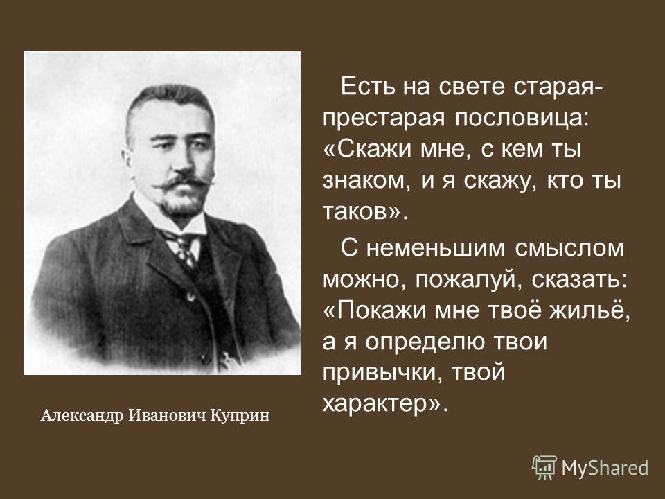 Есть на свете старая- престарая пословица: «Скажи мне, с кем ты знаком, и я скажу, кто ты таков». С неменьшим смыслом можно, пожалуй, сказать: «Покажи мне твоё жильё, а я определю твои привычки, твой характер». Александр Иванович Куприн