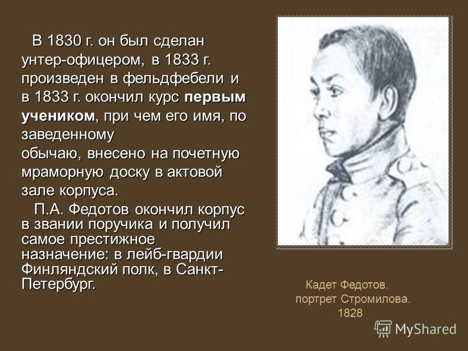 В 1830 г. он был сделан унтер-офицером, в 1833 г. произведен в фельдфебели и в 1833 г. окончил курс первым учеником, при чем его имя, по заведенному В 1830 г. он был сделан унтер-офицером, в 1833 г. произведен в фельдфебели и в 1833 г. окончил курс п